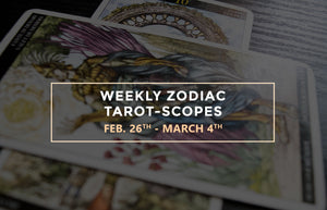 Weekly Zodiac Tarot-Scopes: February 26th – March 4th