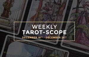 December 18th – 24th Weekly Tarot-Scope