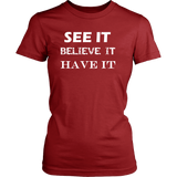 See It Believe It Have It Womens T-Shirt - Nvr2Lte2Shop.com