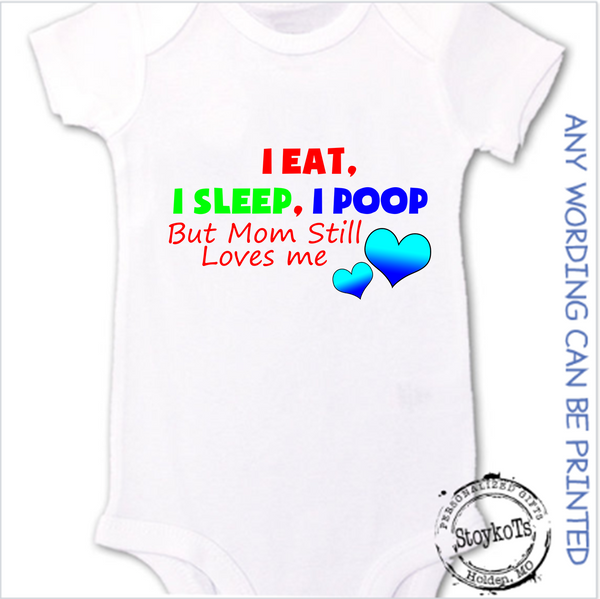 I eat, I sleep, I poop, but mom still Loves me, white baby onesie, personalized