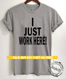 I Just Work Here shirt, funny workplace shirts, message tees, t-shirt