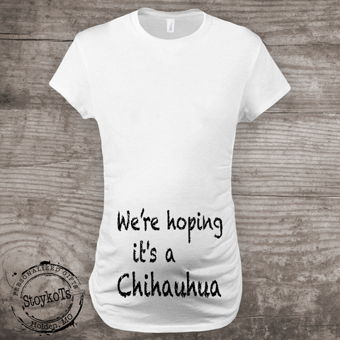 We're Hoping its a Chihauhua Maternity Shirt, Pregnancy Announcement new baby Mommy to be