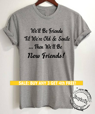 Best Friends shirts, We'll Be Friends til We're Old & Senile, Then We'll be New Friends! t-shirt, message tees by StoykoTs