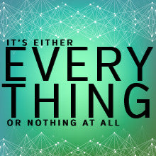 It's Either Everything or Nothing At All