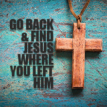 Go Back and Find Jesus Where You Left Him