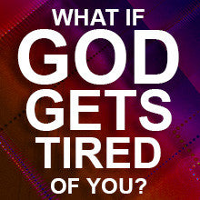 What if God Gets Tired of You?