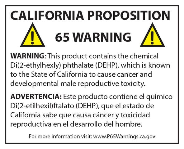 Warning California Proposition 65: This product contains the chemical Di(2-ethylhexly) phthalate (DEHP), which is known to the State of California to cause cancer and developmental male reproductive toxicity. For More information visit: www.P65Warnings.ca.gov