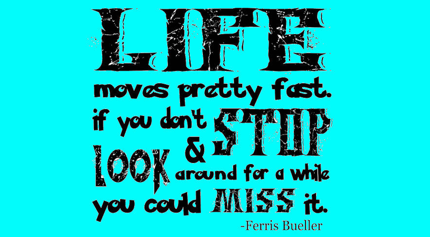 Life Moves Pretty Fast... Ferris Bueller