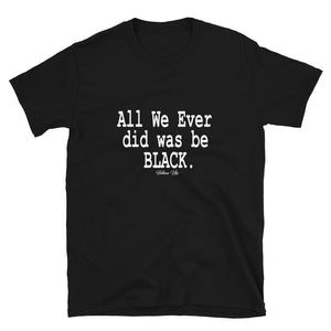 All We Ever Did Was Be Black  Tee - Helluva Vibe Apparel