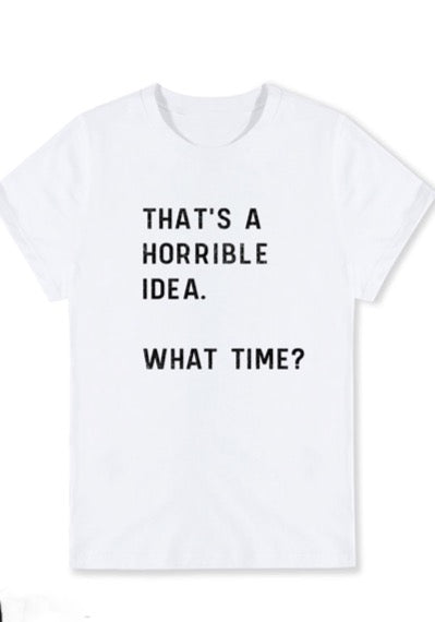 That's A Horible Idea Tee
