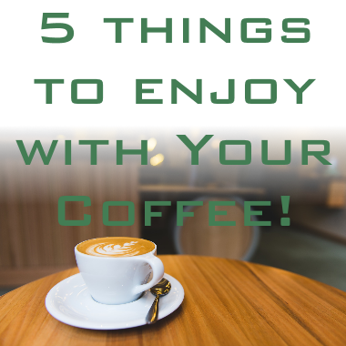 5 Things to Enjoy With Your Coffee