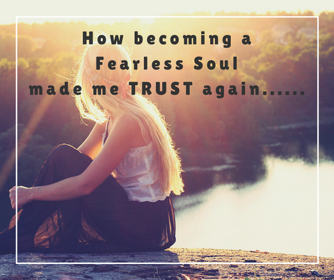How Becoming A Fearless Soul Made Me Trust Again….