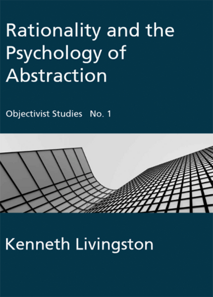 Rationality and the Psychology of Abstraction (Objectivist Studies Book 1)