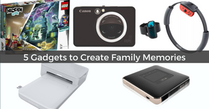 5 Cool Gadgets for Parents and Kids to Create Family Memories | 2019