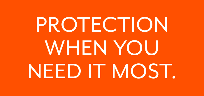 Protection when you need it most.