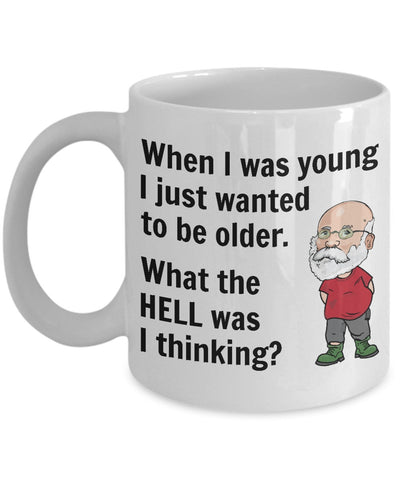 When I was young I just wanted to be older. What the HELL was I thinking Mug