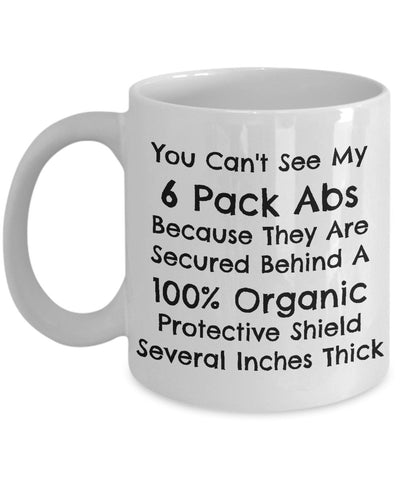 You Can't See My 6 Pack Abs Because They Are Secured Behind A 100% Organic Protective Shield Several Inches Thick Mug