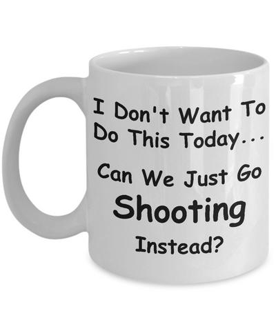 I Don't Want To Do This Today Can We Just Go Shooting Instead Mug