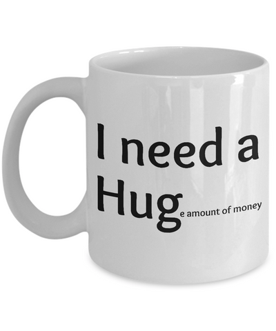 I Need A Huge Amount Of Money Mug