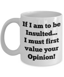 If I Am To Be Insulted... I Must First Value Your Opinion Mug