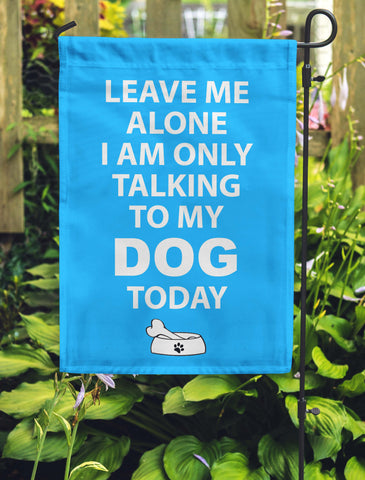 Leave Me Alone I'm Only Talking To My Dog Today Garden Flags