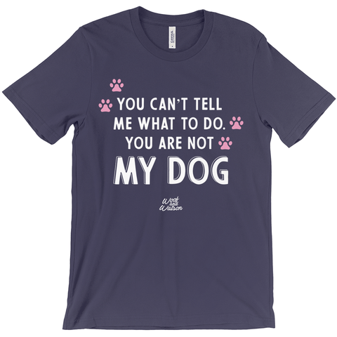 You Can't Tell Me What To Do, You Are Not My Dog Apparel