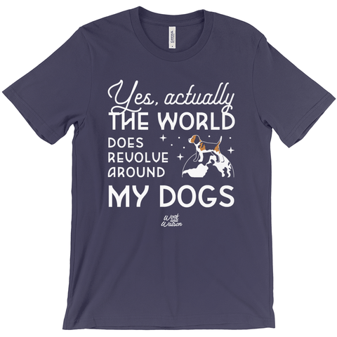 Yes, Actually the World Does Revolve Around My Dogs Apparel