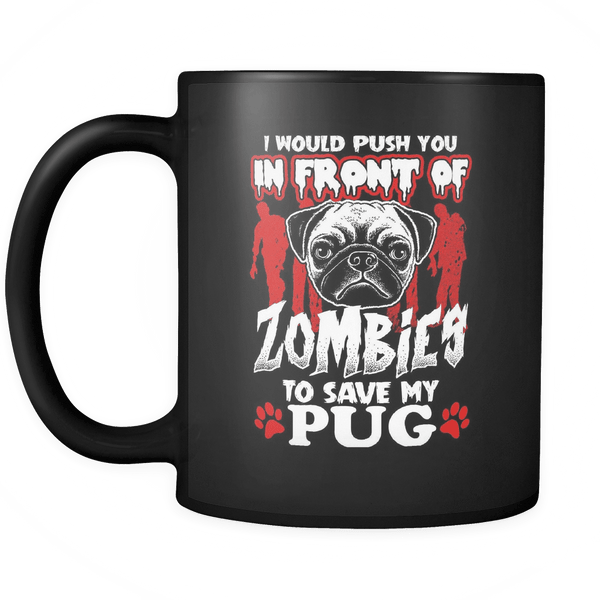 I Would Push You In Front Of Zombies to Save My Pug Mugs