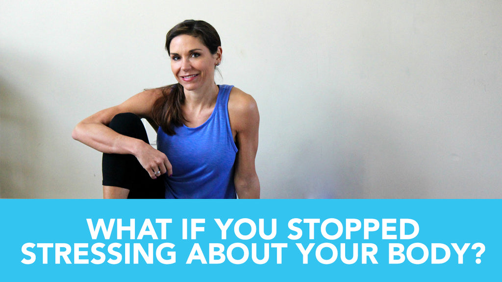 What If You Stopped Stressing About Your Body?