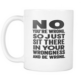 NO You're Wrong. So Just Sit There In Your Wrongness And Be Wrong! (Mugs)