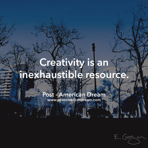 Creativity is an inexhaustible resource. Post - American Dream www.postamericandream.com