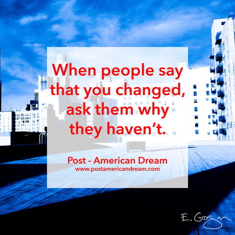 When people say that you changed, ask them why they haven't. Post - American Dream www.postamericandream.com