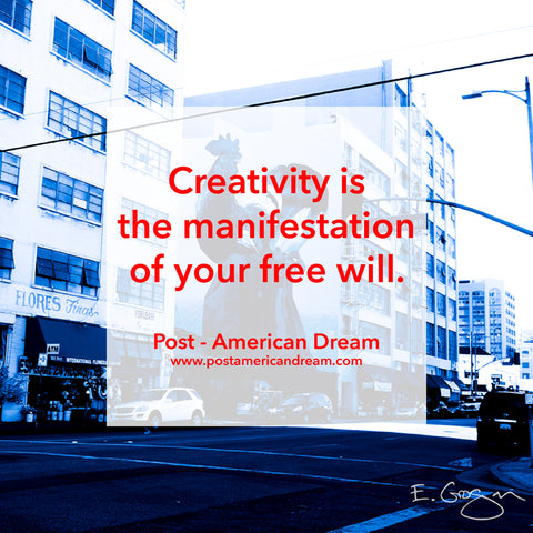 Creativity is the manifestation of your free will. Post - American Dream www.postamericandream.com
