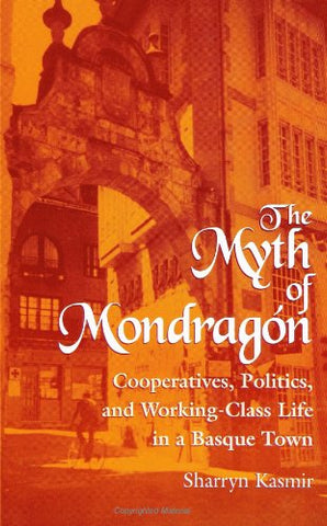 The Myth of Mondragon: Cooperatives, Politics, and Working-Class Life in a Basque Town