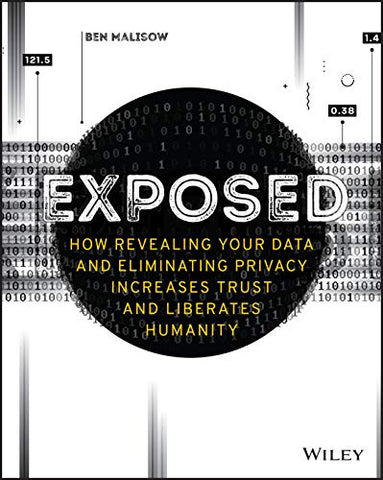 Exposed: How Revealing Your Data and Eliminating Privacy Increases Trust and Liberates Humanity