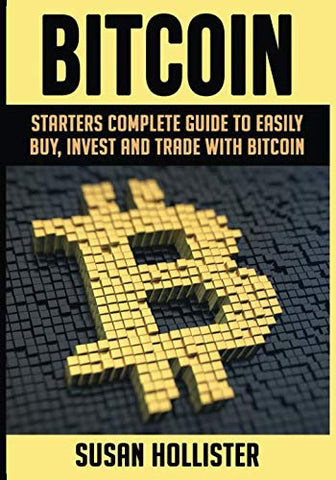 Bitcoin: Starters Complete Guide to Easily Buy, Invest and Trade with Bitcoin