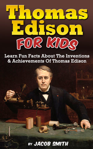 Thomas Edison For Kids: Learn Fun Facts About The Inventions, and Achievements Of Thomas Edison