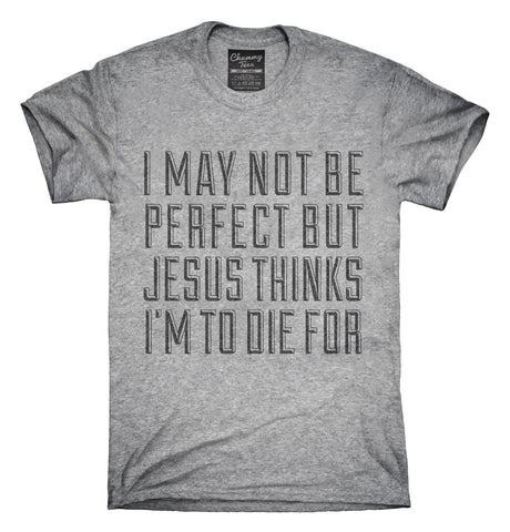 Jesus Thinks I'm To Die For T-Shirt, Hoodie, Tank Top