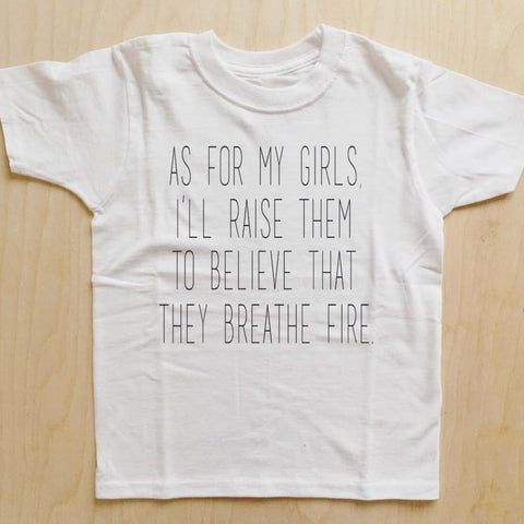 """As for my girls, I'll raise them to believe that they breathe fire"" tee (2YR-6/7YR)"