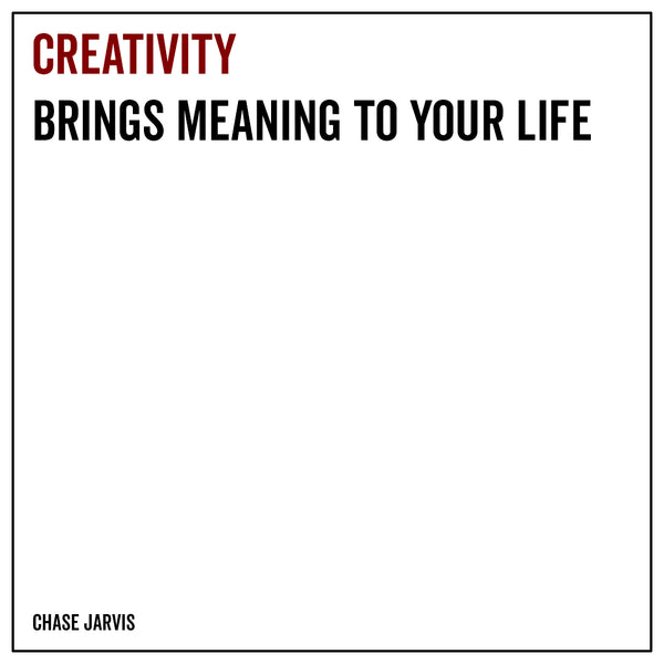 Creativity brings meaning to your life