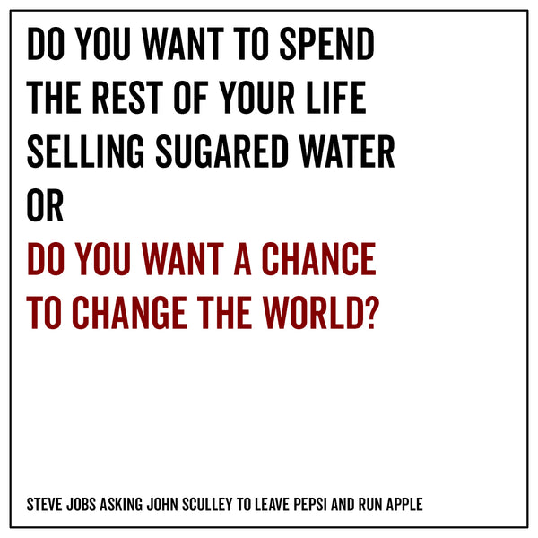 Do you want to spend the rest of your life selling sugared water