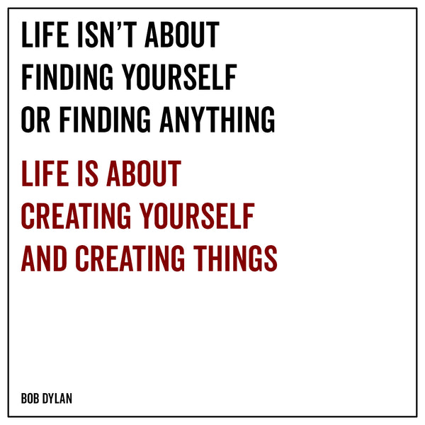 Life isn't about finding yourself or finding anything