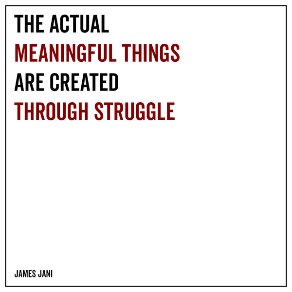 The actual meaningful things are created through struggle
