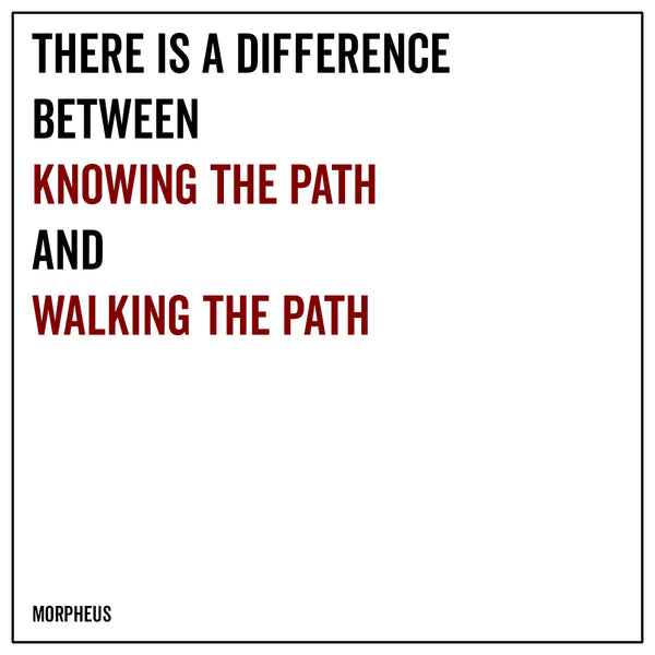 There is a difference between knowing the path and walking the path