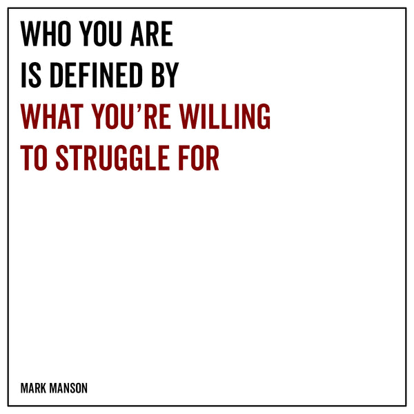 Who you are is defined by what you're willing to struggle for