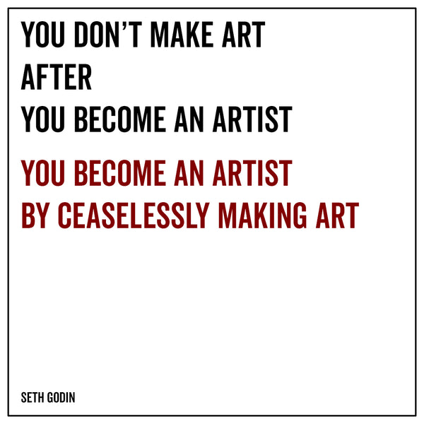 You don't make art after you become an artist