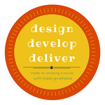 Design Develop Deliver: Create an Amazing E-Course