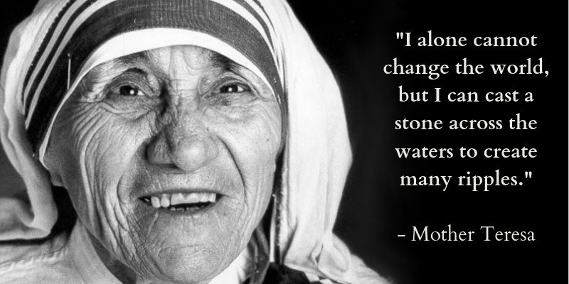 """ I alone cannot change the world, but I can cast a stone across the waters and create many ripples"" - Mother Teresa"