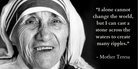 """ I alone cannot change the world, but I can cast a stone across the water to create many ripples"" - Mother Teresa"