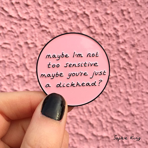 Maybe I'm Not Too Sensitive Maybe You're Just A Dickhead? (Enamel Pin)